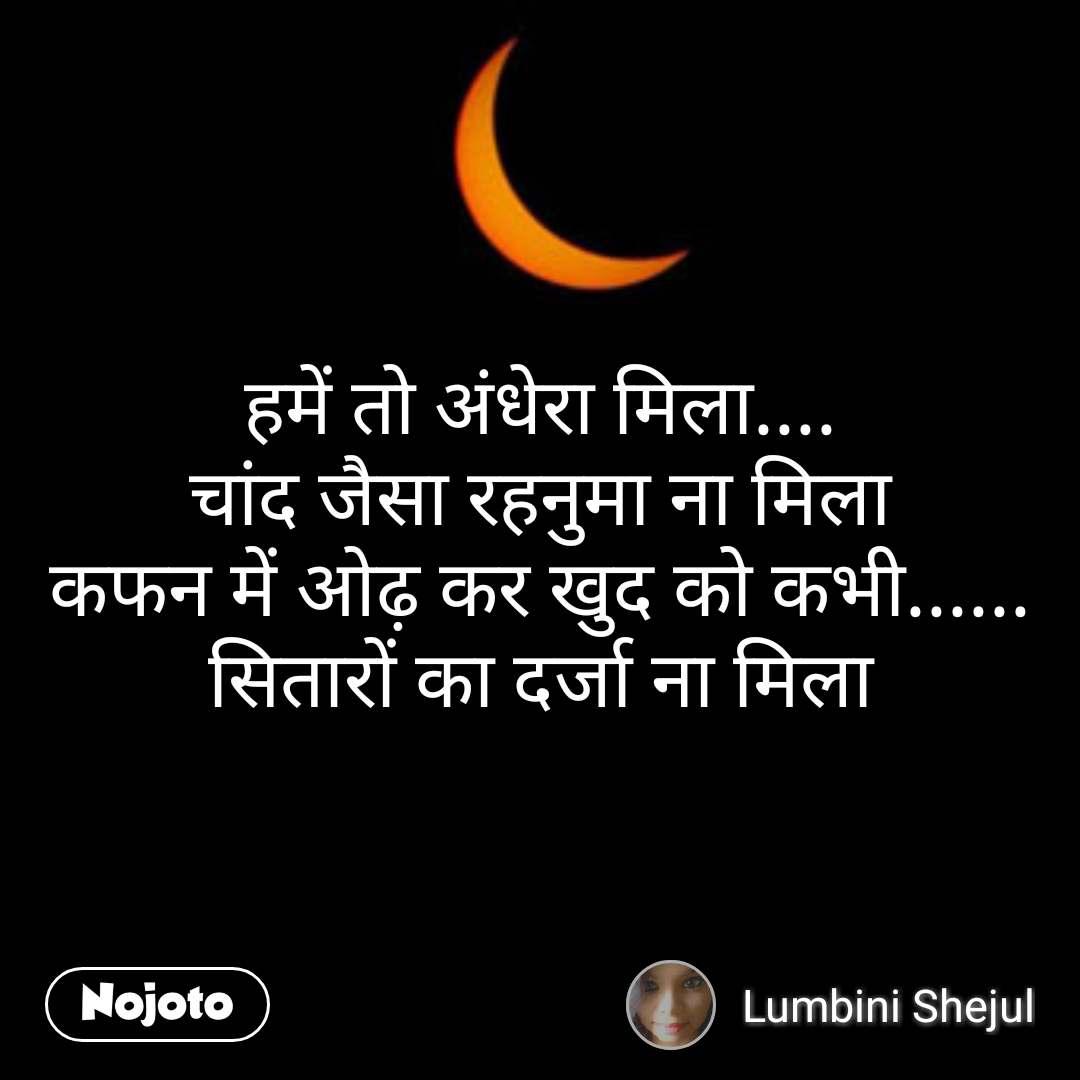 हमें तो अंधेरा मिला.... चांद जैसा रहनुमा ना मिला कफन में ओढ़ कर खुद को कभी...... सितारों का दर्जा ना मिला
