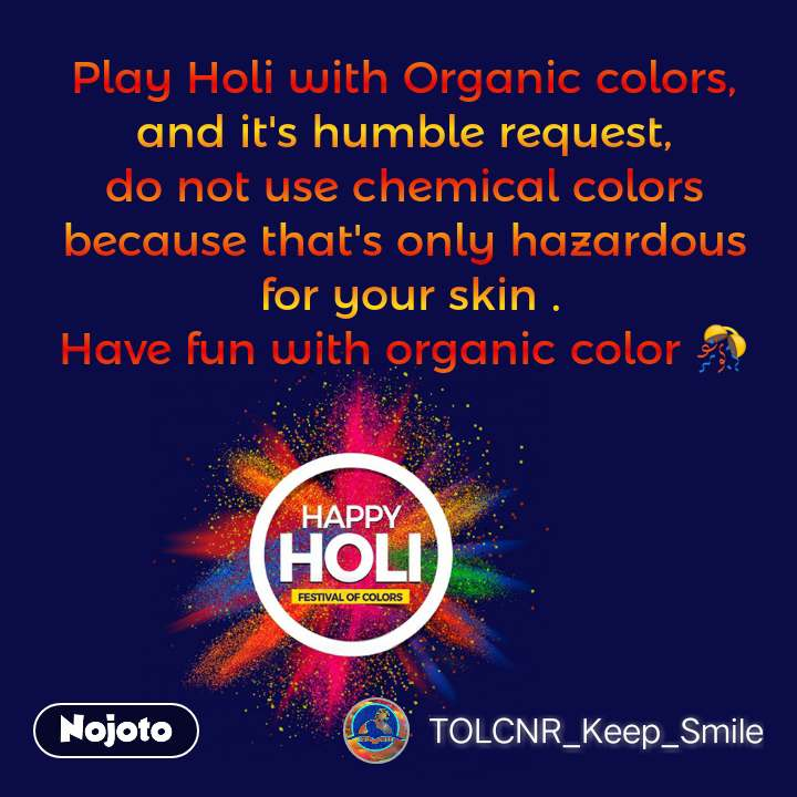 Happy Holi  Play Holi with Organic colors,  and it's humble request,  do not use chemical colors  because that's only hazardous  for your skin . Have fun with organic color 🎊  #NojotoQuote