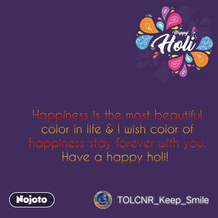 Happy Holi  Happiness is the most beautiful color in life & I wish color of happiness stay forever with you. Have a happy holi!  #NojotoQuote