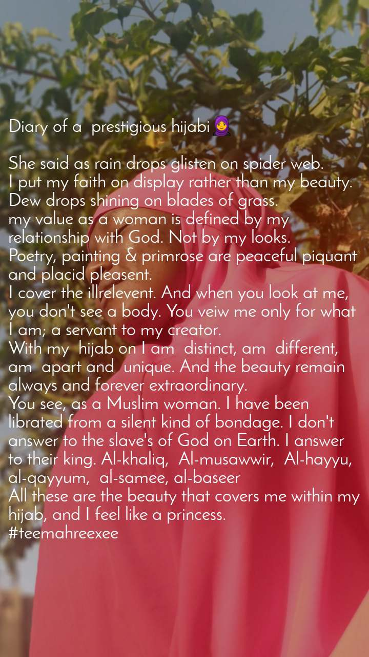 Diary of a  prestigious hijabi🧕  She said as rain drops glisten on spider web. I put my faith on display rather than my beauty. Dew drops shining on blades of grass. my value as a woman is defined by my relationship with God. Not by my looks. Poetry, painting & primrose are peaceful piquant and placid pleasent. I cover the illrelevent. And when you look at me, you don't see a body. You veiw me only for what I am; a servant to my creator. With my  hijab on I am  distinct, am  different, am  apart and  unique. And the beauty remain always and forever extraordinary. You see, as a Muslim woman. I have been librated from a silent kind of bondage. I don't answer to the slave's of God on Earth. I answer to their king. Al-khaliq,  Al-musawwir,  Al-hayyu,  al-qayyum,  al-samee, al-baseer All these are the beauty that covers me within my hijab, and I feel like a princess. #teemahreexee