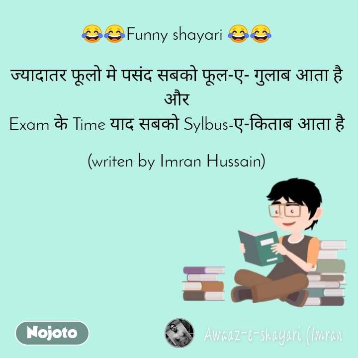 😂😂Funny shayari 😂😂  ज्यादातर फूलो मे पसंद सबको फूल-ए- गुलाब आता है  और  Exam के Time याद सबको Sylbus-ए-किताब आता है  (writen by Imran Hussain)