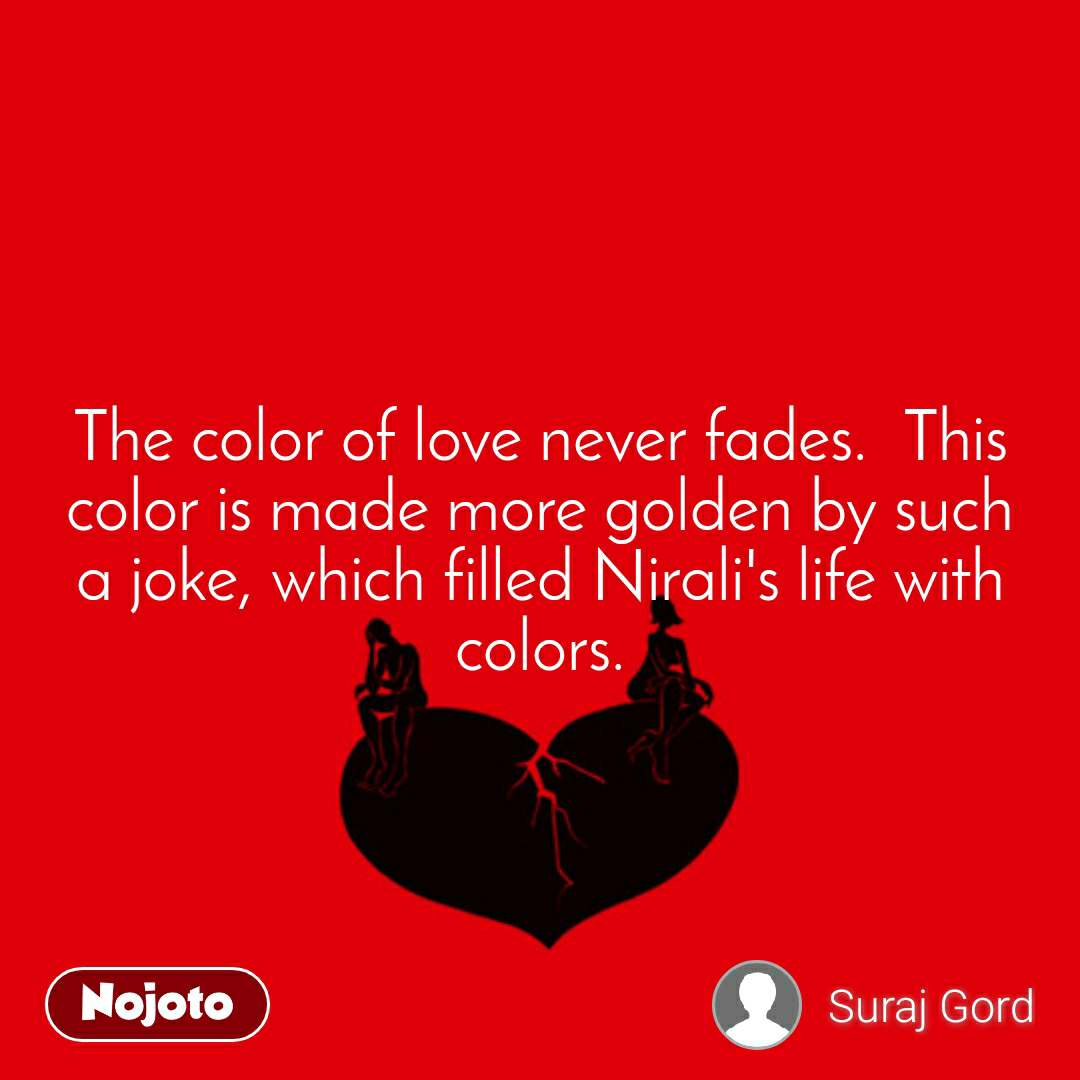 The color of love never fades.  This color is made more golden by such a joke, which filled Nirali's life with colors.