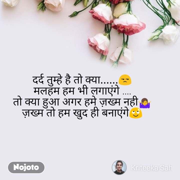flower quotes in English, flower messages दर्द तुम्हे है तो क्या......😒 मलहम हम भी लगाएंगे .... तो क्या हुआ अगर हमे ज़ख्म नही🤷 ज़ख्म तो हम खुद ही बनाएंगे😌