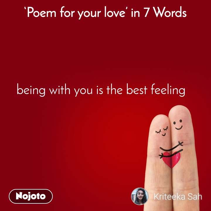 Poem for your love in 7 Words being with you is the best feeling
