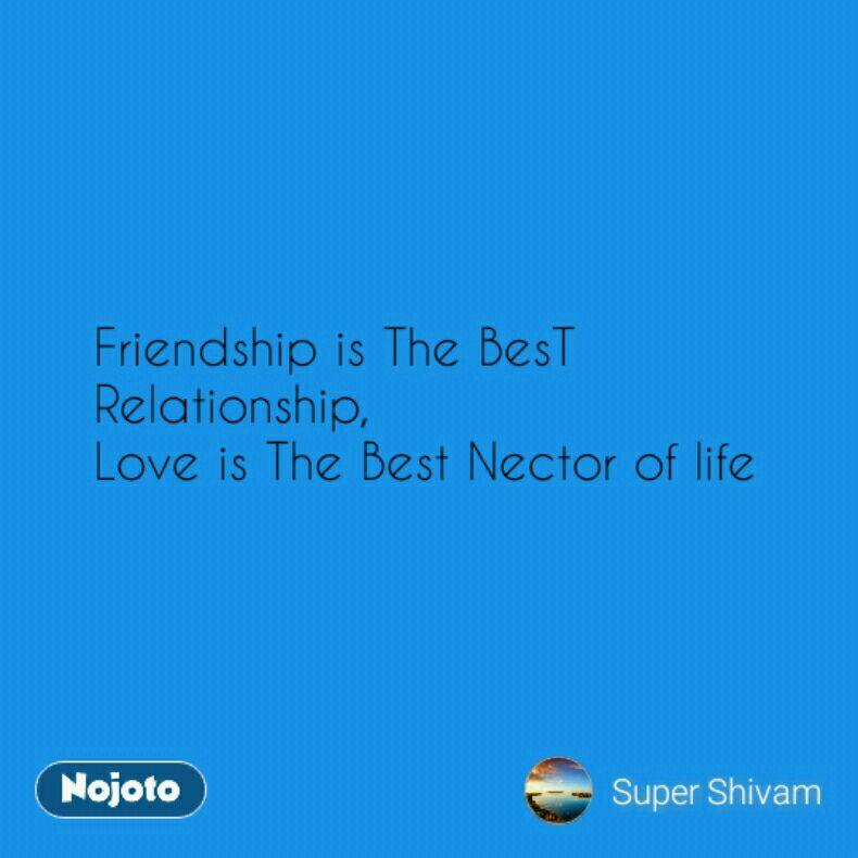 Friendship is The BesT Relationship, Love is The Best Nector of life