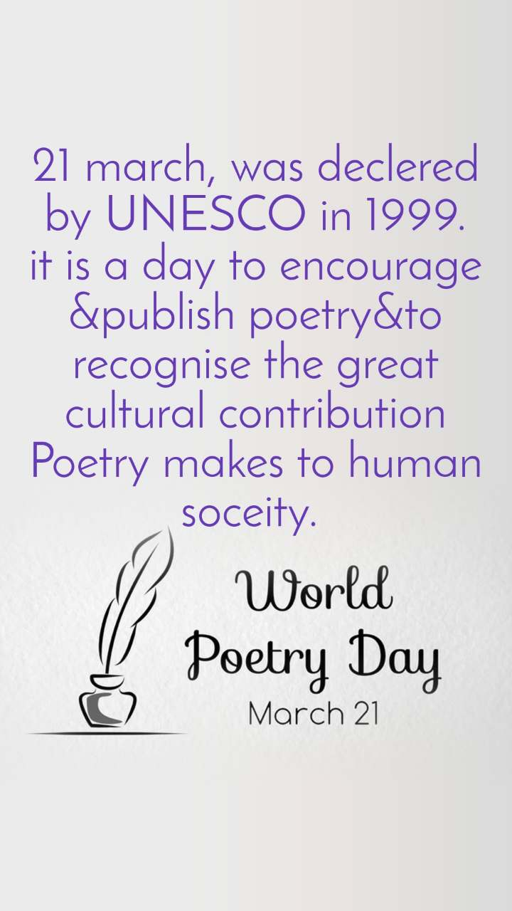 World Poetry Day 21 March 21 march, was declered by UNESCO in 1999. it is a day to encourage &publish poetry&to recognise the great cultural contribution Poetry makes to human soceity.