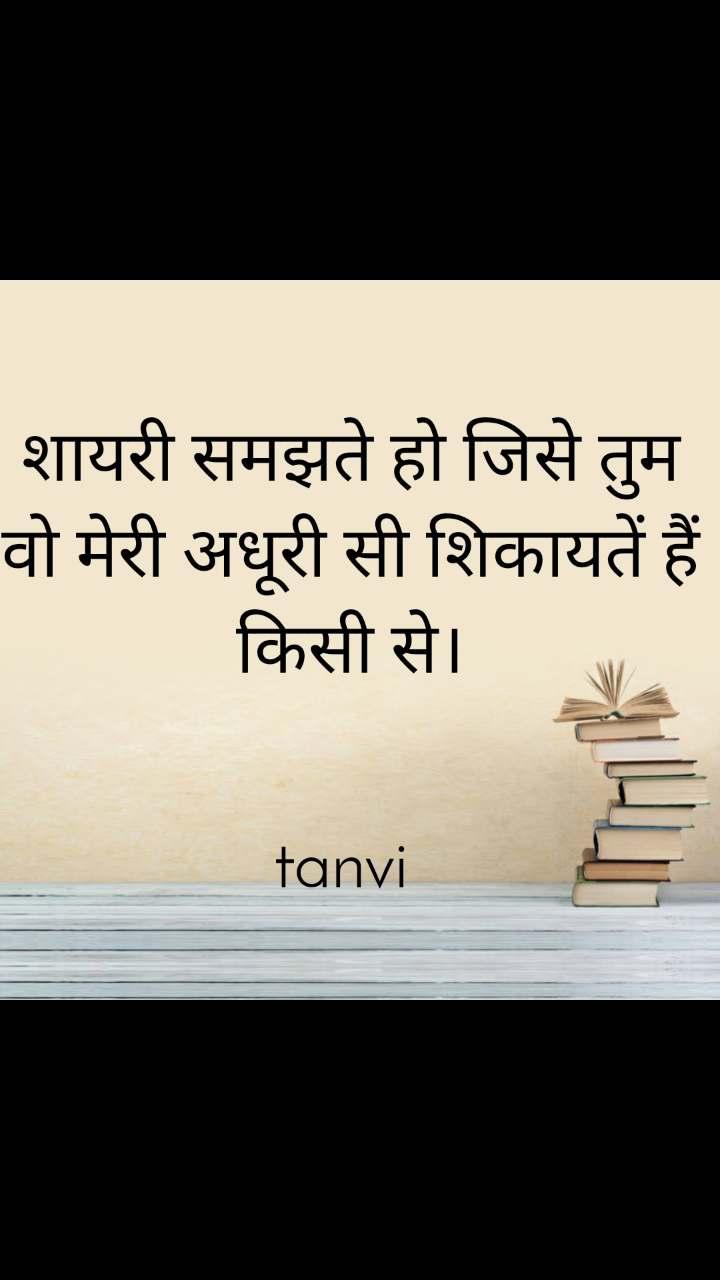 शायरी समझते हो जिसे तुम वो मेरी अधूरी सी शिकायतें हैं किसी से।   tanvi
