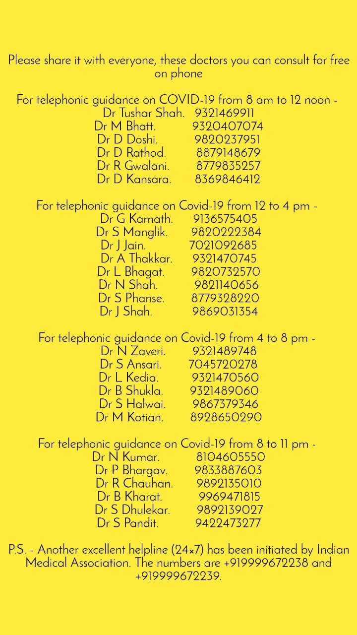 Please share it with everyone, these doctors you can consult for free on phone  For telephonic guidance on COVID-19 from 8 am to 12 noon -  Dr Tushar Shah.   9321469911 Dr M Bhatt.           9320407074 Dr D Doshi.           9820237951 Dr D Rathod.         8879148679 Dr R Gwalani.        8779835257 Dr D Kansara.       8369846412  For telephonic guidance on Covid-19 from 12 to 4 pm -  Dr G Kamath.      9136575405 Dr S Manglik.       9820222384 Dr J Jain.             7021092685 Dr A Thakkar.      9321470745 Dr L Bhagat.        9820732570 Dr N Shah.           9821140656 Dr S Phanse.        8779328220 Dr J Shah.            9869031354  For telephonic guidance on Covid-19 from 4 to 8 pm -  Dr N Zaveri.        9321489748 Dr S Ansari.        7045720278 Dr L Kedia.          9321470560 Dr B Shukla.        9321489060 Dr S Halwai.        9867379346 Dr M Kotian.        8928650290  For telephonic guidance on Covid-19 from 8 to 11 pm -  Dr N Kumar.           8104605550 Dr P Bhargav.        9833887603 Dr R Chauhan.       9892135010 Dr B Kharat.           9969471815 Dr S Dhulekar.        9892139027 Dr S Pandit.           9422473277  P.S. - Another excellent helpline (24×7) has been initiated by Indian Medical Association. The numbers are +919999672238 and +919999672239.