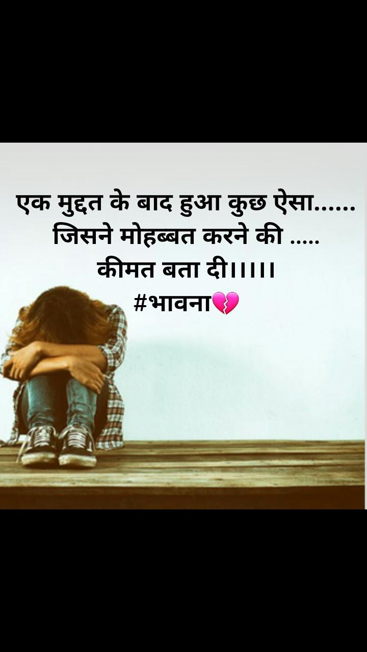 Sad quotes in hindi एक मुद्दत के बाद हुआ कुछ ऐसा...... जिसने मोहब्बत करने की ..... कीमत बता दी।।।।। #भावना💔