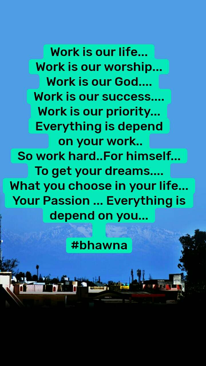 Work is our life... Work is our worship... Work is our God.... Work is our success.... Work is our priority... Everything is depend  on your work.. So work hard..For himself... To get your dreams.... What you choose in your life... Your Passion ... Everything is  depend on you...  #bhawna