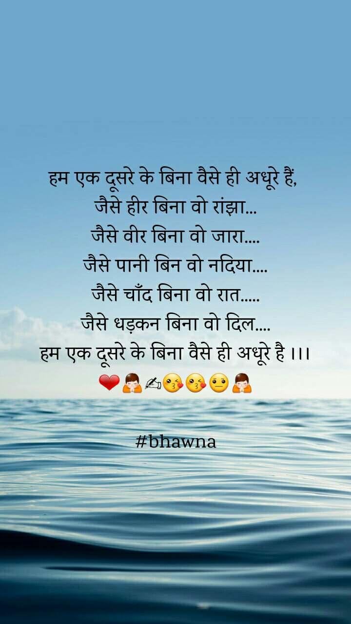 हम एक दूसरे के बिना वैसे ही अधूरे हैं,  जैसे हीर बिना वो रांझा... जैसे वीर बिना वो जारा.... जैसे पानी बिन वो नदिया.... जैसे चाँद बिना वो रात..... जैसे धड़कन बिना वो दिल.... हम एक दूसरे के बिना वैसे ही अधूरे है ।।। ❤🙏✍😘😘😐🙏  #bhawna