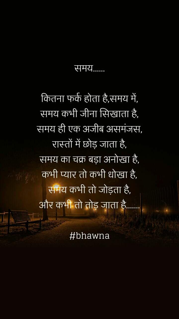 समय......  कितना फर्क होता है,समय में, समय कभी जीना सिखाता है, समय ही एक अजीब असमंजस, रास्तों में छोड़ जाता है, समय का चक्र बड़ा अनोखा है, कभी प्यार तो कभी धोखा है, समय कभी तो जोड़ता है, और कभी तो तोड़ जाता है.......  #bhawna