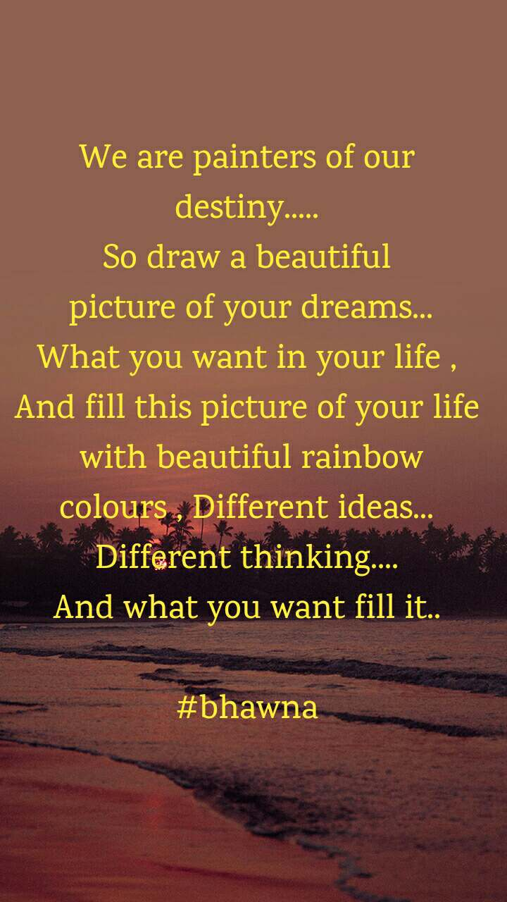 We are painters of our destiny..... So draw a beautiful  picture of your dreams... What you want in your life , And fill this picture of your life  with beautiful rainbow colours , Different ideas... Different thinking.... And what you want fill it..  #bhawna