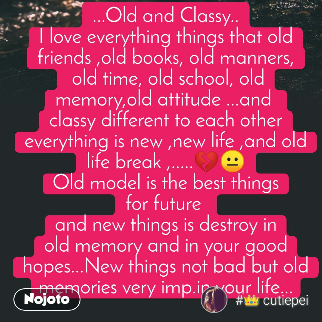Old and Classy  ...Old and Classy.. I love everything things that old friends ,old books, old manners,  old time, old school, old memory,old attitude ...and  classy different to each other everything is new ,new life ,and old life break ,.....💔😐 Old model is the best things for future  and new things is destroy in old memory and in your good hopes...New things not bad but old memories very imp.in your life...
