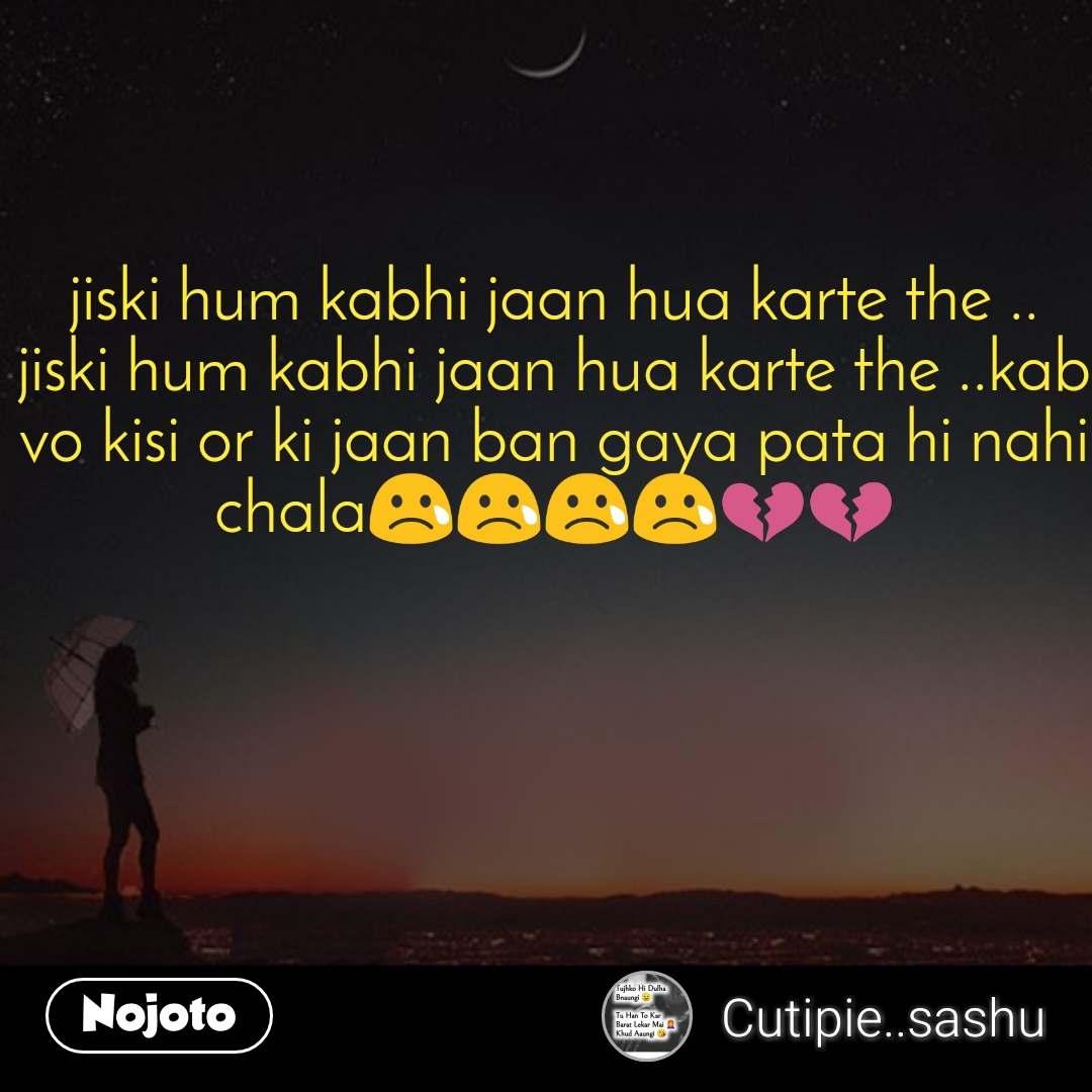 jiski hum kabhi jaan hua karte the .. jiski hum kabhi jaan hua karte the ..kab vo kisi or ki jaan ban gaya pata hi nahi chala😢😢😢😢💔💔