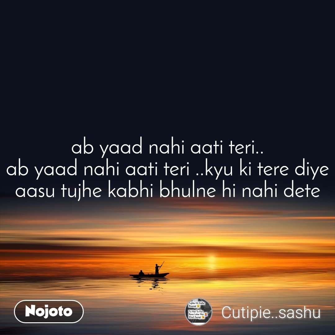 ab yaad nahi aati teri.. ab yaad nahi aati teri ..kyu ki tere diye aasu tujhe kabhi bhulne hi nahi dete