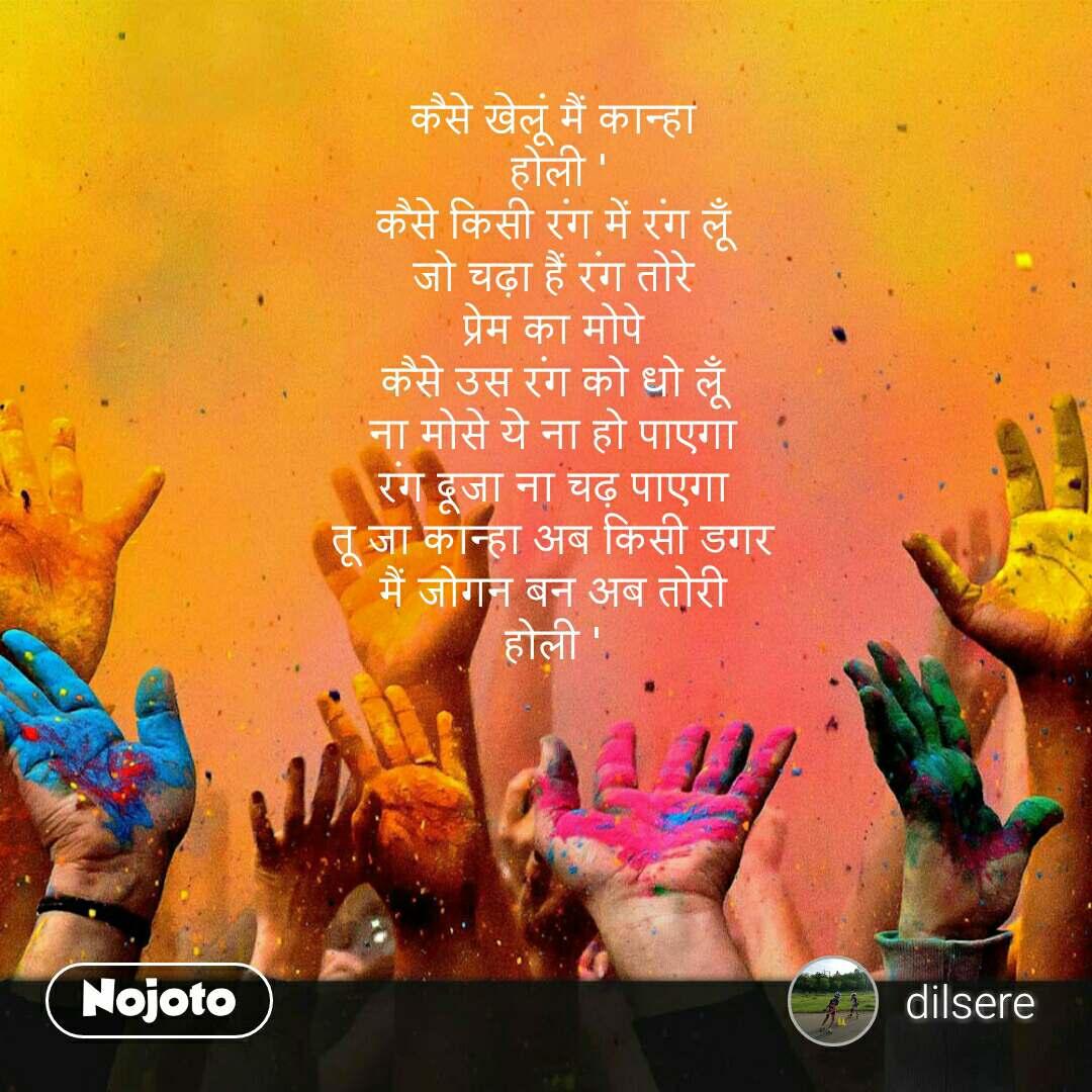 कैसे खेलूं मैं कान्हा   होली '  कैसे किसी रंग में रंग लूँ  जो चढ़ा हैं रंग तोरे  प्रेम का मोपे  कैसे उस रंग को धो लूँ  ना मोसे ये ना हो पाएगा  रंग दूजा ना चढ़ पाएगा  तू जा कान्हा अब किसी डगर  मैं जोगन बन अब तोरी  होली '   #NojotoQuote