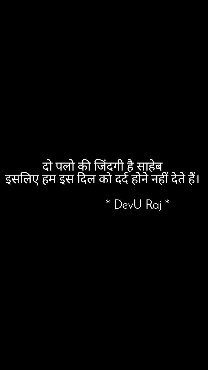 दो पलो की जिंदगी है साहेब  इसलिए हम इस दिल को दर्द होने नहीं देते हैं।                        * DevU Raj *