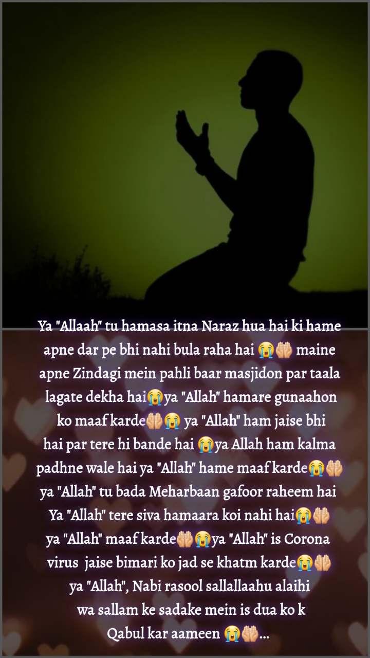 """Ya """"Allaah"""" tu hamasa itna Naraz hua hai ki hame  apne dar pe bhi nahi bula raha hai 😭🤲🏻 maine  apne Zindagi mein pahli baar masjidon par taala  lagate dekha hai😭ya """"Allah"""" hamare gunaahon  ko maaf karde🤲🏻😭 ya """"Allah"""" ham jaise bhi  hai par tere hi bande hai 😭ya Allah ham kalma  padhne wale hai ya """"Allah"""" hame maaf karde😭🤲🏻 ya """"Allah"""" tu bada Meharbaan gafoor raheem hai  Ya """"Allah"""" tere siva hamaara koi nahi hai😭🤲🏻 ya """"Allah"""" maaf karde🤲🏻😭ya """"Allah"""" is Corona  virus  jaise bimari ko jad se khatm karde😭🤲🏻 ya """"Allah"""", Nabi rasool sallallaahu alaihi  wa sallam ke sadake mein is dua ko k Qabul kar aameen 😭🤲🏻..."""