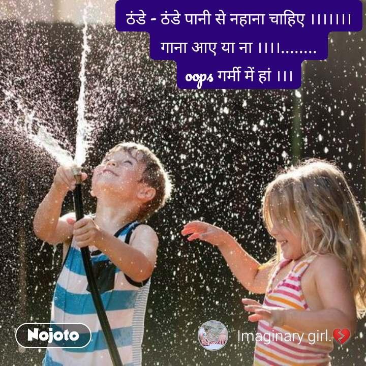 ठंडे - ठंडे पानी से नहाना चाहिए ।।।।।।। गाना आए या ना ।।।।........ oops गर्मी में हां ।।।