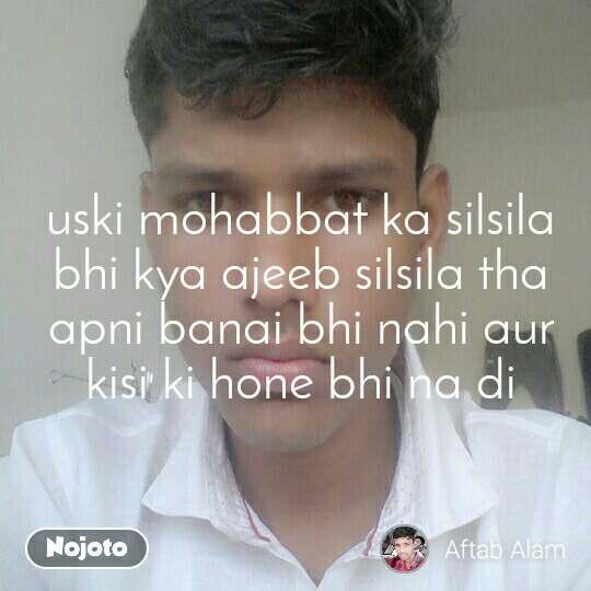 uski mohabbat ka silsila bhi kya ajeeb silsila tha apni banai bhi nahi aur kisi ki hone bhi na di