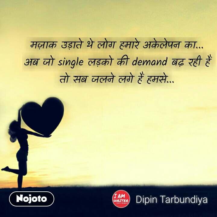 Love Shayari in Hindi मज़ाक उड़ाते थे लोग हमारे अकेलेपन का...  अब जो single लड़को की demand बढ़ रही हैं  तो सब जलने लगे हैं हमसे...   #NojotoQuote