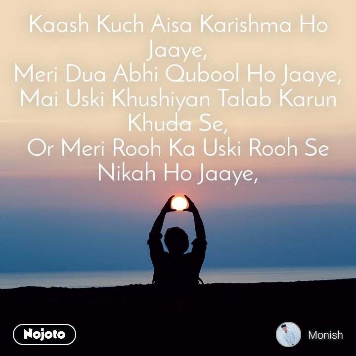 Kaash Kuch Aisa Karishma Ho Jaaye, Meri Dua Abhi Qubool Ho Jaaye, Mai Uski Khushiyan Talab Karun Khuda Se, Or Meri Rooh Ka Uski Rooh Se Nikah Ho Jaaye,