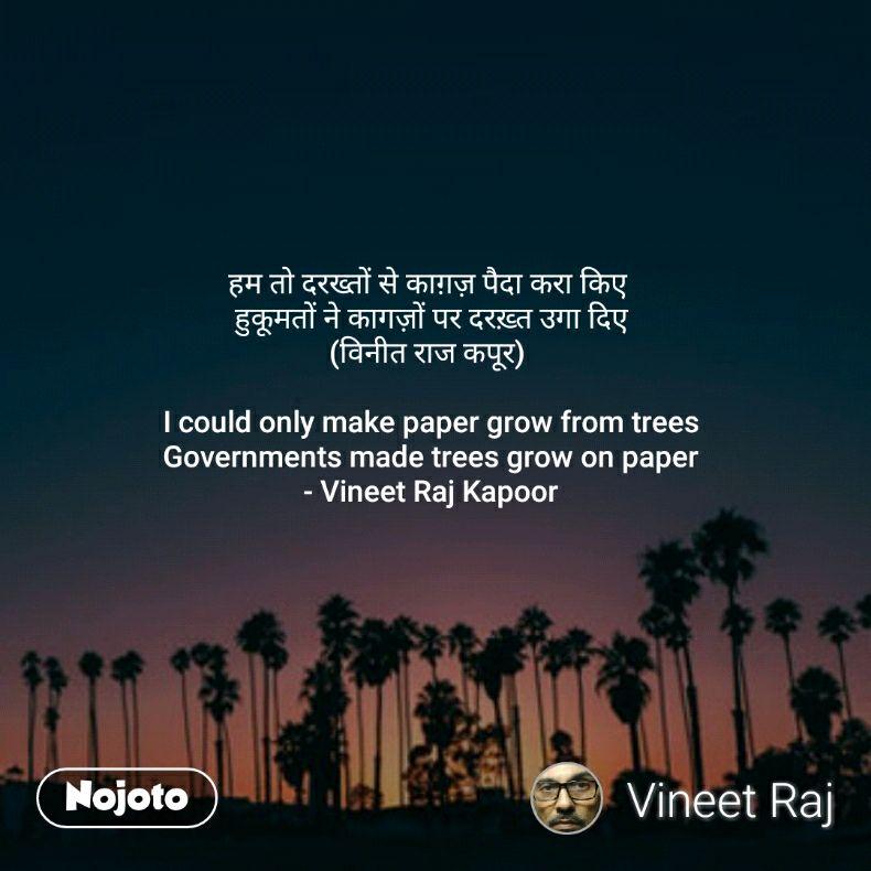 हम तो दरख्तों से काग़ज़ पैदा करा किए  हुकूमतों ने कागज़ों पर दरख़्त उगा दिए (विनीत राज कपूर)   I could only make paper grow from trees Governments made trees grow on paper - Vineet Raj Kapoor
