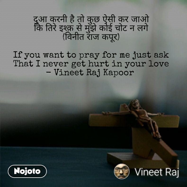 दुआ करनी है तो कुछ ऐसी कर जाओ कि तिरे इश्क़ से मुझे कोई चोट न लगे (विनीत राज कपूर)  If you want to pray for me just ask That I never get hurt in your love - Vineet Raj Kapoor
