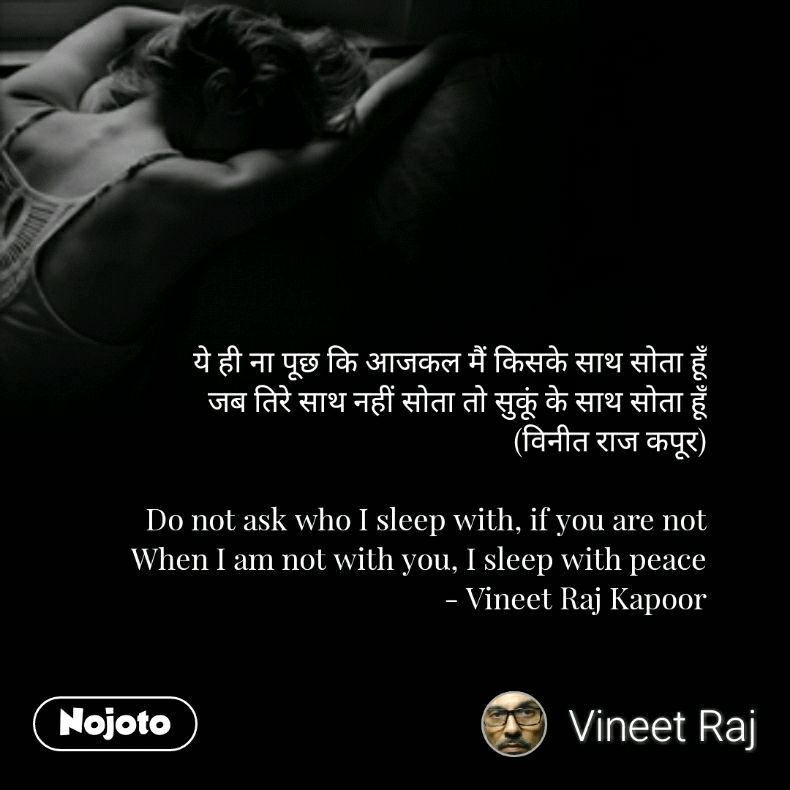 ये ही ना पूछ कि आजकल मैं किसके साथ सोता हूँ जब तिरे साथ नहीं सोता तो सुकूं के साथ सोता हूँ (विनीत राज कपूर)  Do not ask who I sleep with, if you are not When I am not with you, I sleep with peace - Vineet Raj Kapoor
