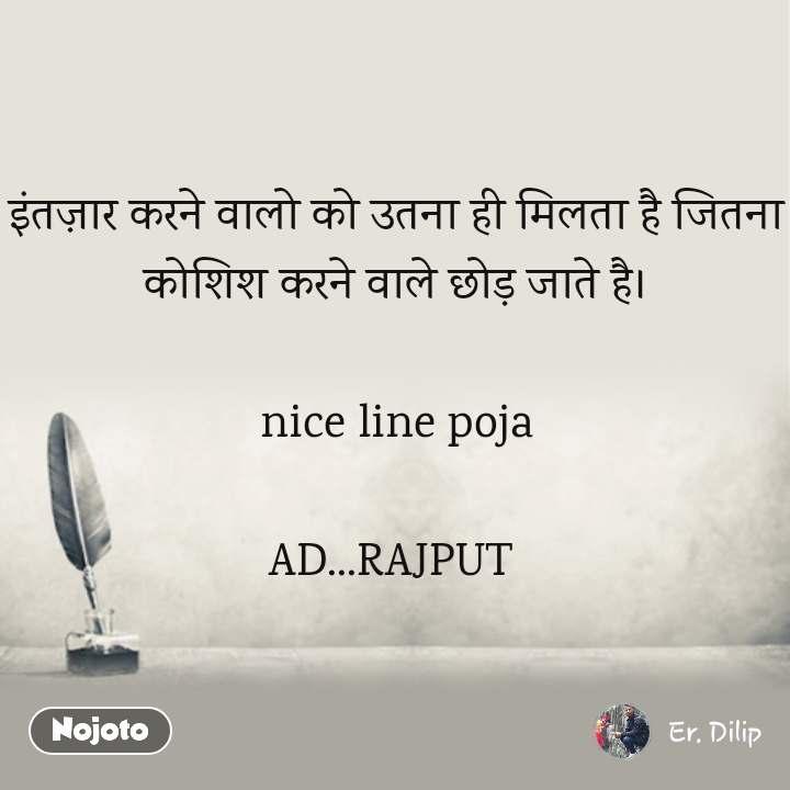इंतज़ार करने वालो को उतना ही मिलता है जितना कोशिश करने वाले छोड़ जाते है।  nice line poja  AD...RAJPUT