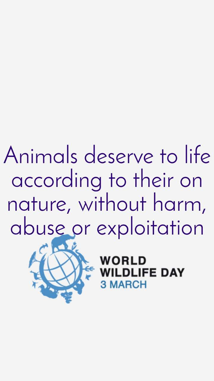World Wildlife Day 3rd March  Animals deserve to life according to their on nature, without harm, abuse or exploitation
