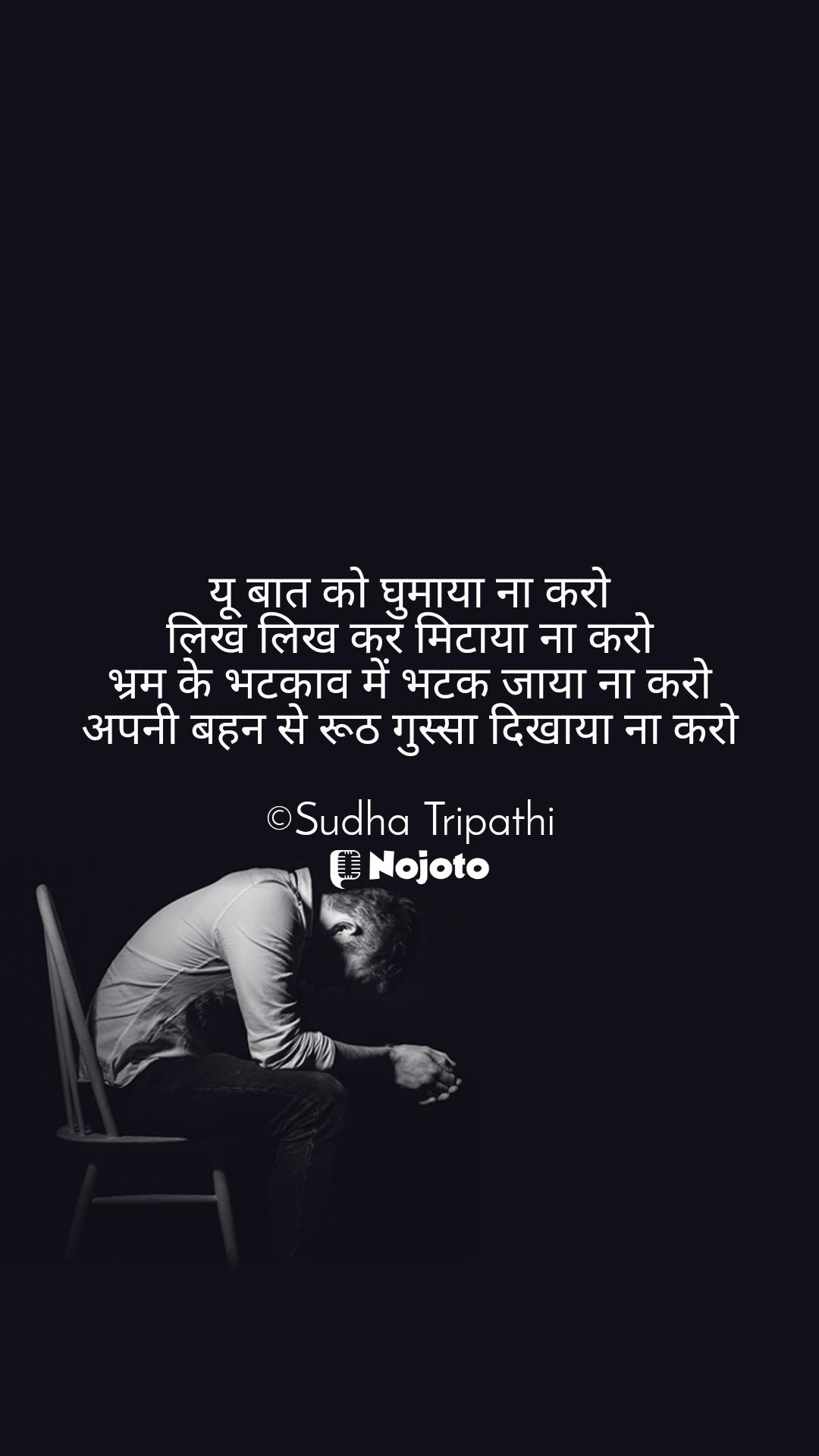 यू बात को घुमाया ना करो लिख लिख कर मिटाया ना करो भ्रम के भटकाव में भटक जाया ना करो अपनी बहन से रूठ गुस्सा दिखाया ना करो  ©Sudha Tripathi