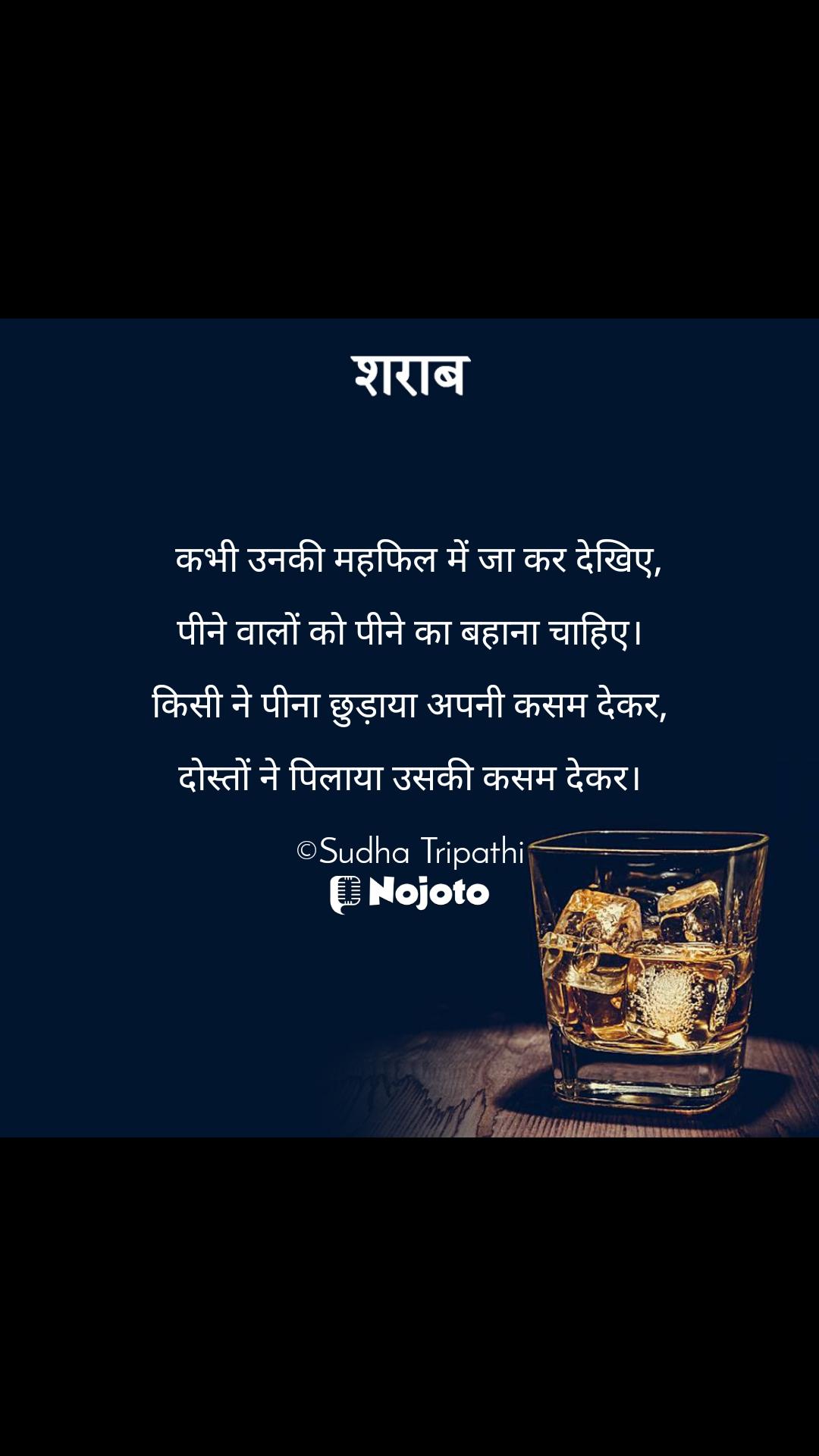 शराब   कभी उनकी महफिल में जा कर देखिए,  पीने वालों को पीने का बहाना चाहिए।  किसी ने पीना छुड़ाया अपनी कसम देकर,  दोस्तों ने पिलाया उसकी कसम देकर।  ©Sudha Tripathi
