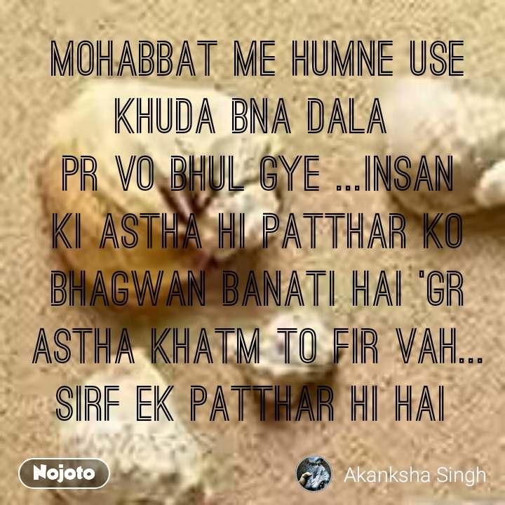 Mohabbat me humne use khuda bna dala  pr vo bhul gye ...Insan ki Astha hi patthar ko bhagwan banati hai 'gr Astha khatm to fir vah... sirf Ek Patthar hi hai