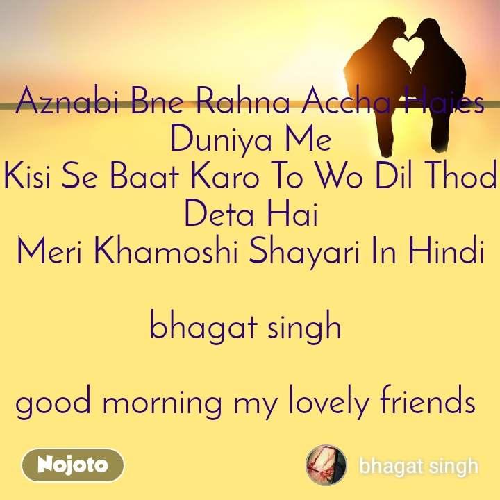 Aznabi Bne Rahna Accha Haies Duniya Me Kisi Se Baat Karo To Wo Dil Thod Deta Hai Meri Khamoshi Shayari In Hindi  bhagat singh   good morning my lovely friends