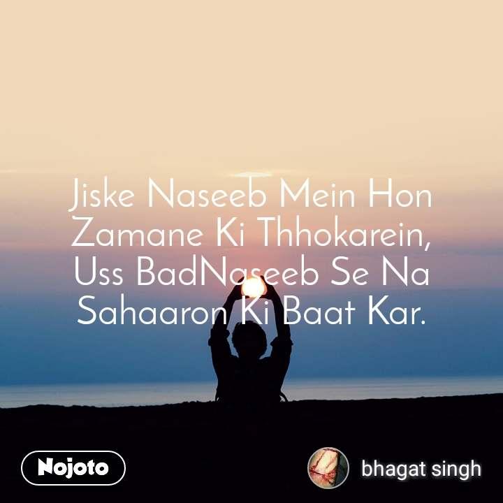 Jiske Naseeb Mein Hon Zamane Ki Thhokarein, Uss BadNaseeb Se Na Sahaaron Ki Baat Kar.