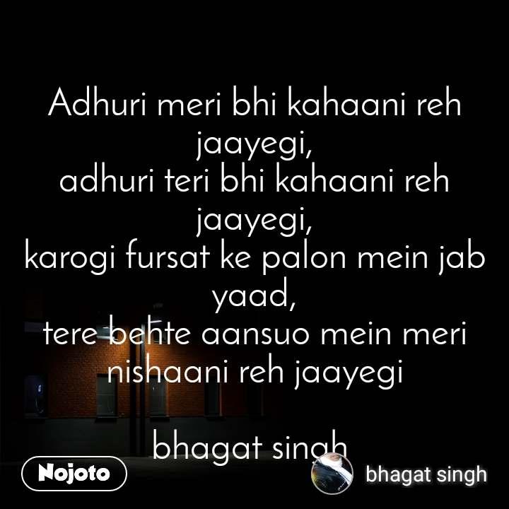 Adhuri meri bhi kahaani reh jaayegi, adhuri teri bhi kahaani reh jaayegi, karogi fursat ke palon mein jab yaad, tere behte aansuo mein meri nishaani reh jaayegi  bhagat singh