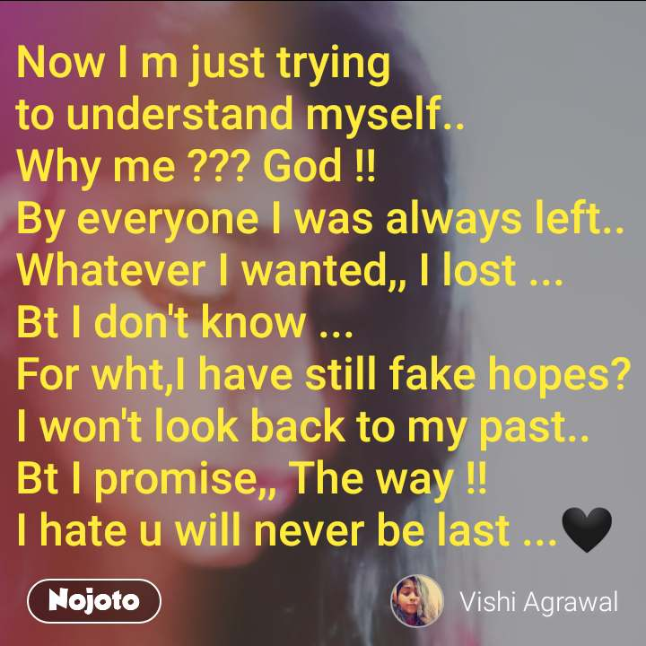 Now I m just trying to understand myself.. Why me ??? God !! By everyone I was always left.. Whatever I wanted,, I lost ... Bt I don't know ... For wht,I have still fake hopes? I won't look back to my past.. Bt I promise,, The way !!  I hate u will never be last ...🖤