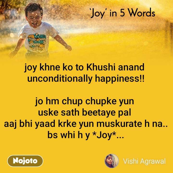 Joy in 5 Words  joy khne ko to Khushi anand  unconditionally happiness!!  jo hm chup chupke yun  uske sath beetaye pal  aaj bhi yaad krke yun muskurate h na.. bs whi h y *Joy*...