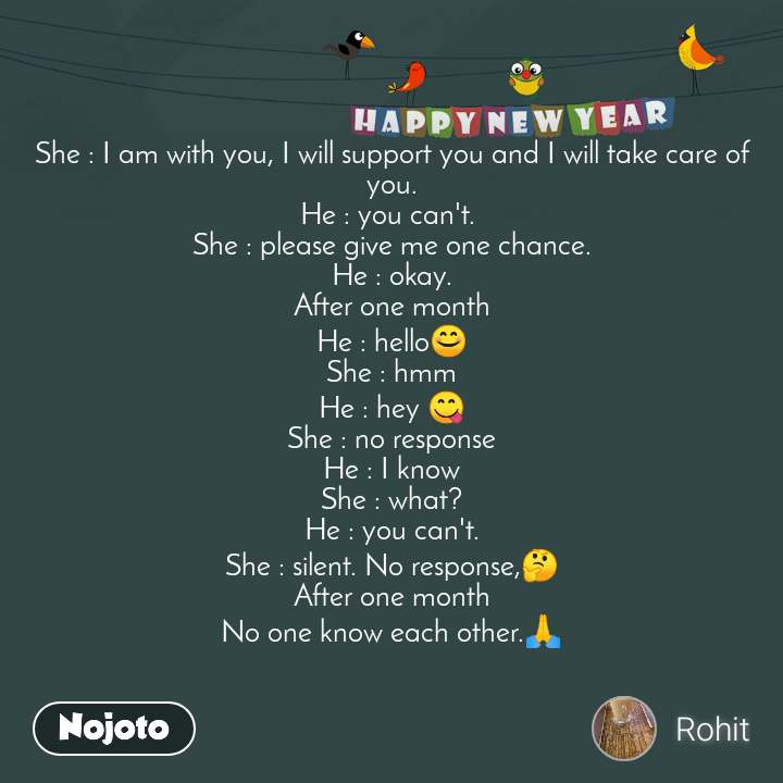 Happy New Year She : I am with you, I will support you and I will take care of you. He : you can't.  She : please give me one chance. He : okay. After one month He : hello😊 She : hmm He : hey 😋 She : no response He : I know She : what? He : you can't. She : silent. No response,🤔 After one month No one know each other.🙏