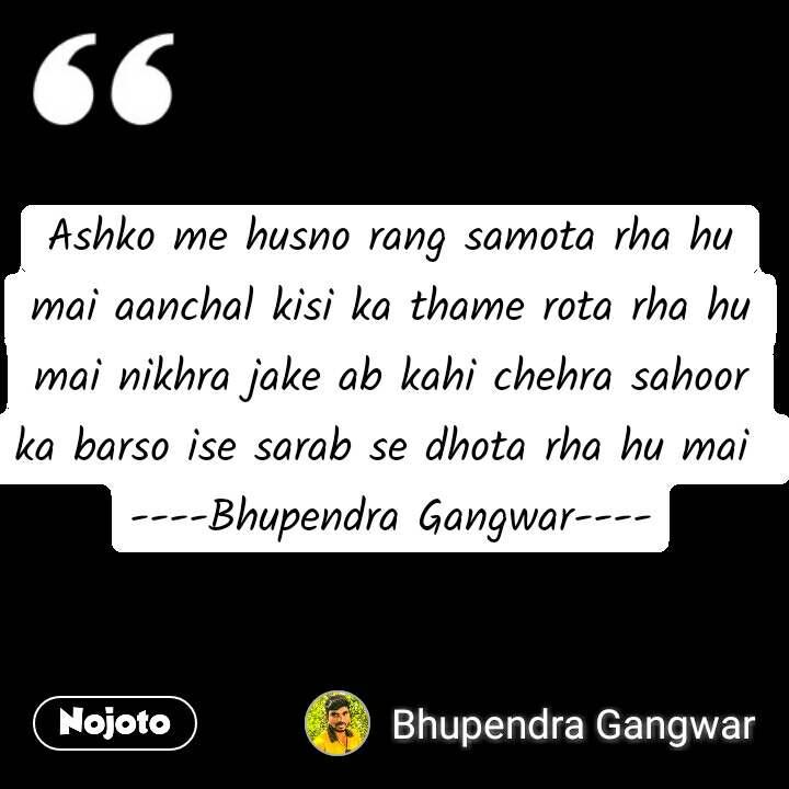 Ashko me husno rang samota rha hu mai aanchal kisi ka thame rota rha hu mai nikhra jake ab kahi chehra sahoor ka barso ise sarab se dhota rha hu mai  ----Bhupendra Gangwar----