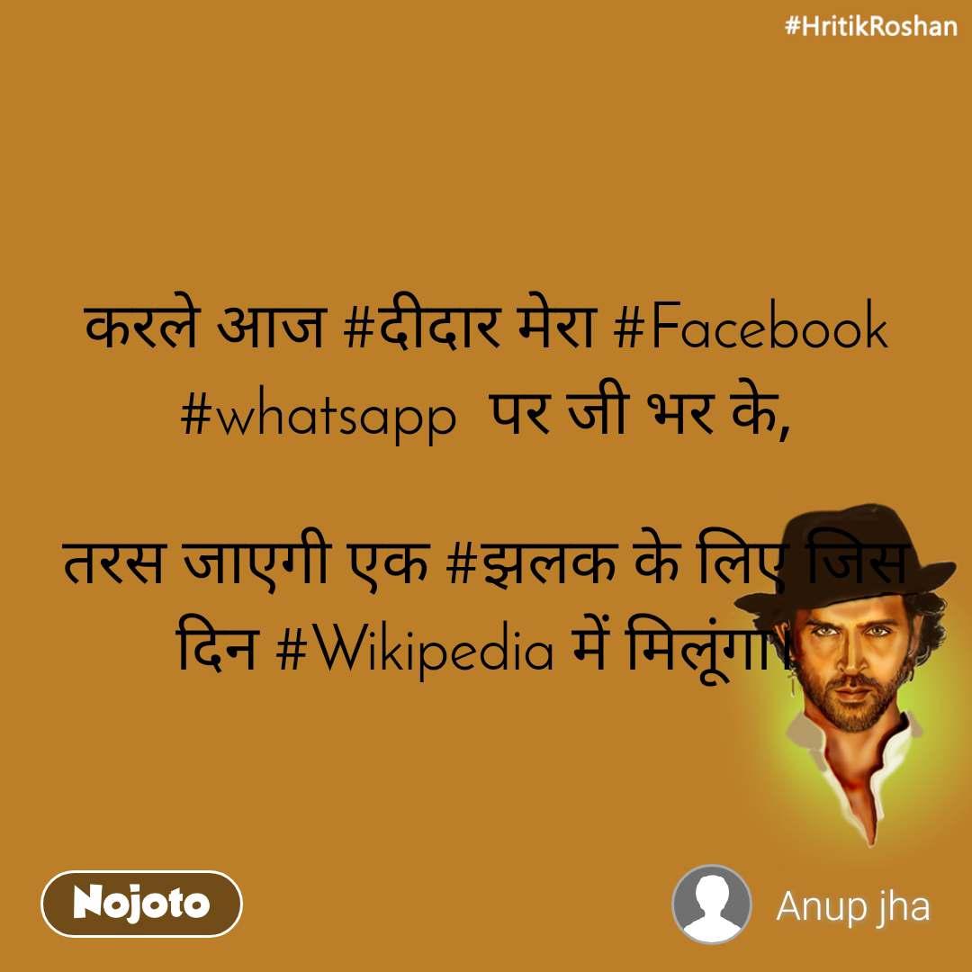 #HrithikRoshan करले आज #दीदार मेरा #Facebook #whatsapp  पर जी भर के,  तरस जाएगी एक #झलक के लिए जिस दिन #Wikipedia में मिलूंगा।