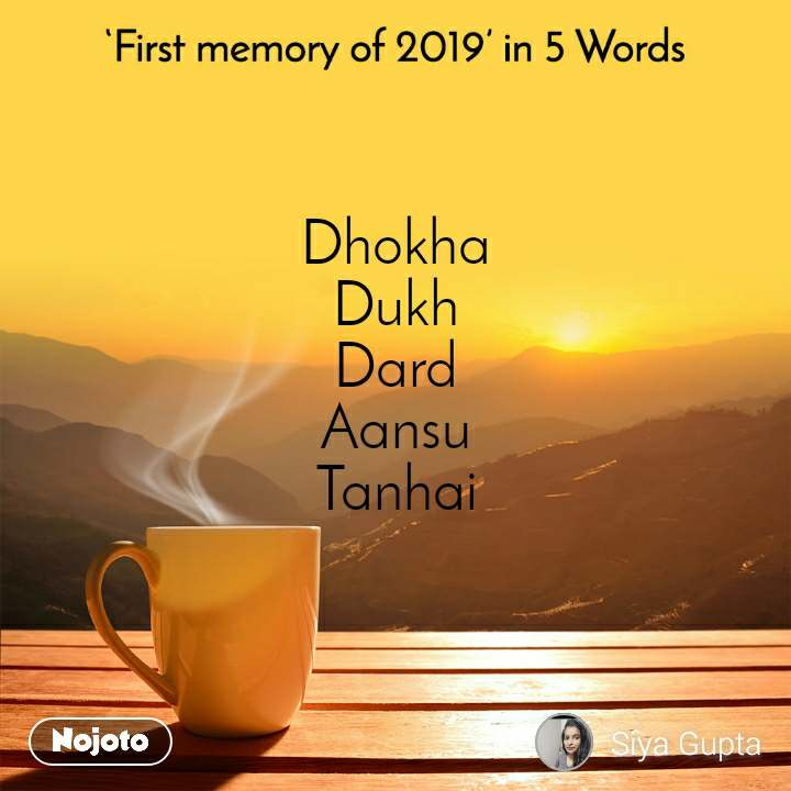 First memory of 2019 in 5 Words Dhokha Dukh Dard Aansu Tanhai
