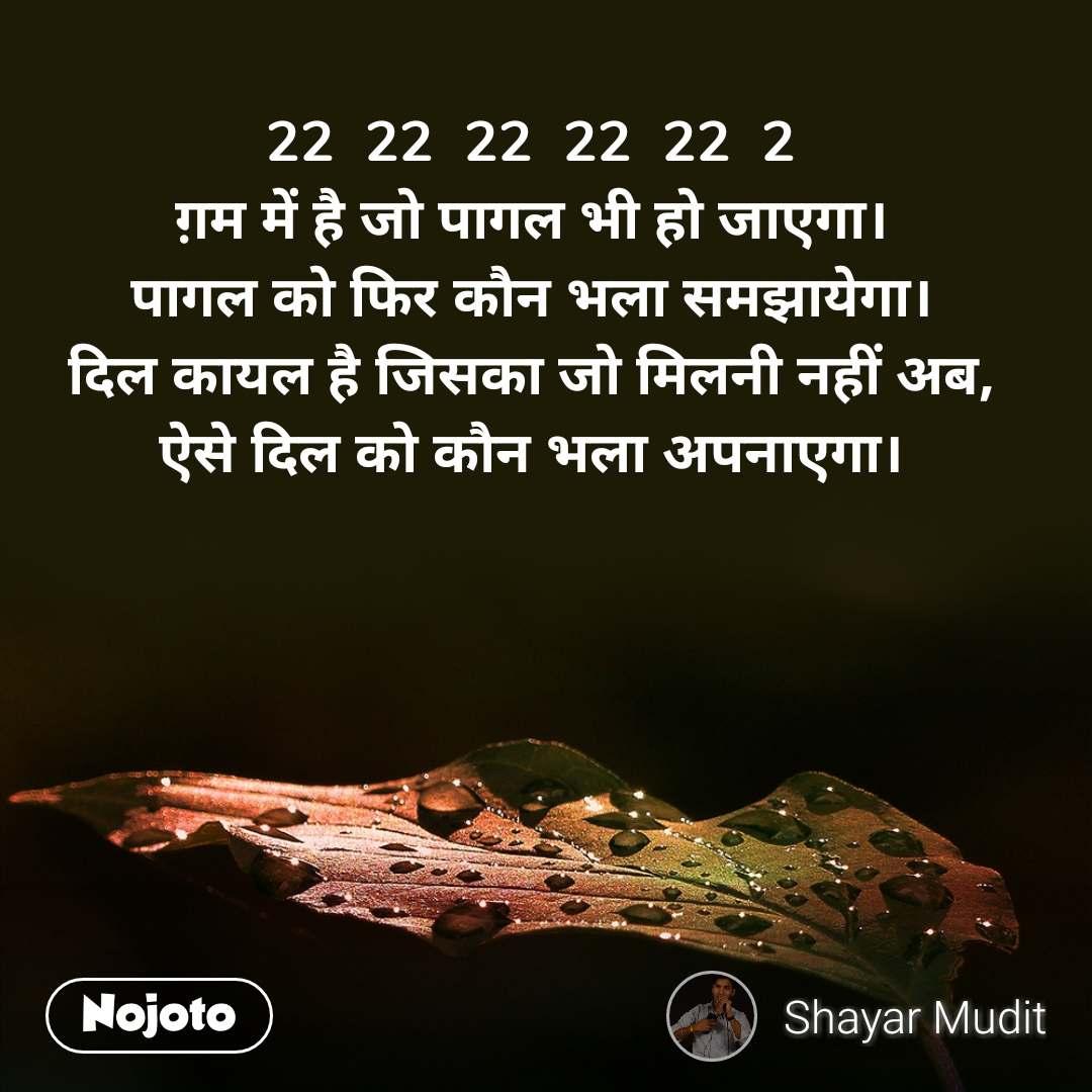 22  22  22  22  22  2 ग़म में है जो पागल भी हो जाएगा। पागल को फिर कौन भला समझायेगा। दिल कायल है जिसका जो मिलनी नहीं अब, ऐसे दिल को कौन भला अपनाएगा।