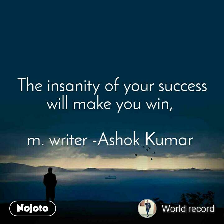 The insanity of your success will make you win,   m. writer -Ashok Kumar