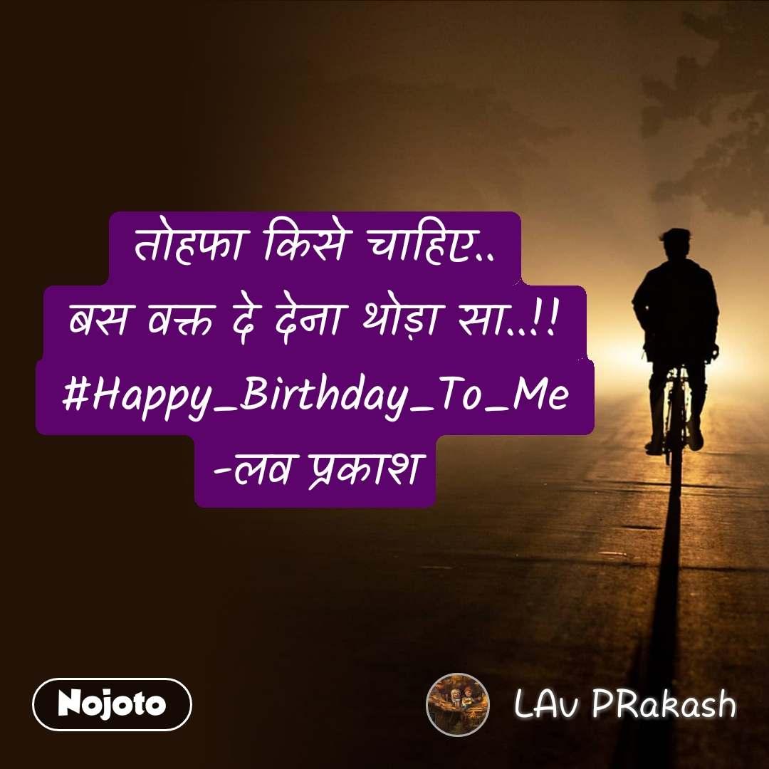 तोहफा किसे चाहिए.. बस वक्त दे देना थोड़ा सा..!! #Happy_Birthday_To_Me -लव प्रकाश