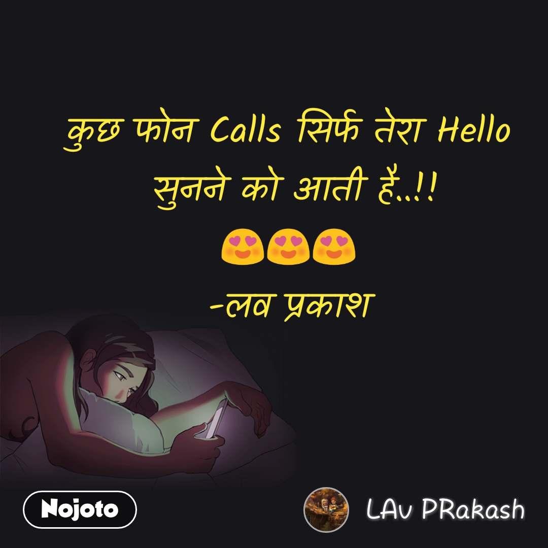 कुछ फोन Calls सिर्फ तेरा Hello  सुनने को आती है..!! 😍😍😍 -लव प्रकाश