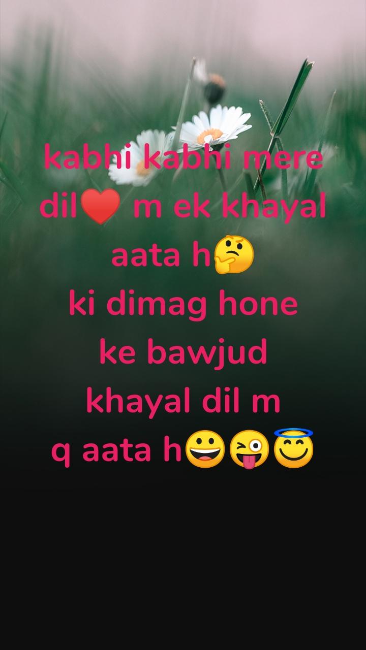 kabhi kabhi mere dil♥️ m ek khayal aata h🤔 ki dimag hone ke bawjud khayal dil m q aata h😀😜😇