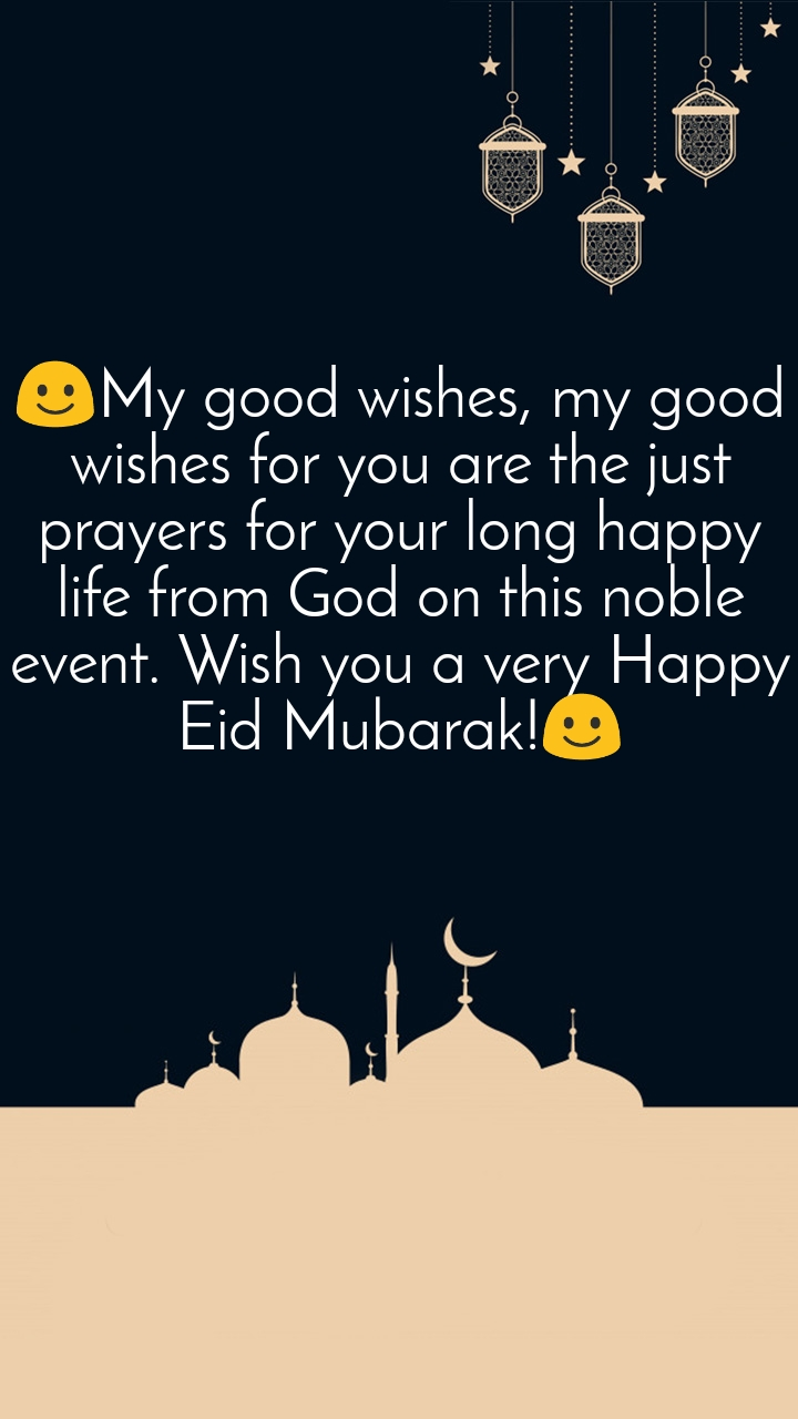 ☺️My good wishes, my good wishes for you are the just prayers for your long happy life from God on this noble event. Wish you a very Happy Eid Mubarak!☺️